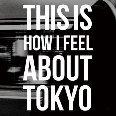 THIS IS HOW I FEEL ABOUT TOKYO